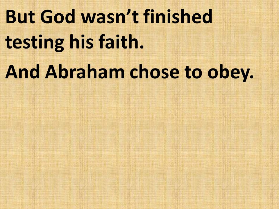 But God wasn't finished testing his faith. And Abraham chose to obey.