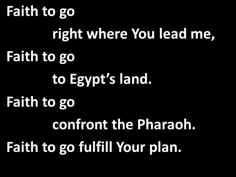 Faith to go right where You lead me, Faith to go to Egypt's land.