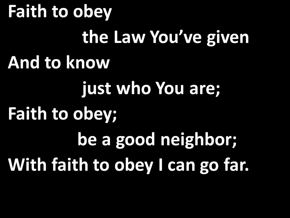 Faith to obey the Law You've given And to know just who You are; Faith to obey; be a good neighbor; With faith to obey I can go far.