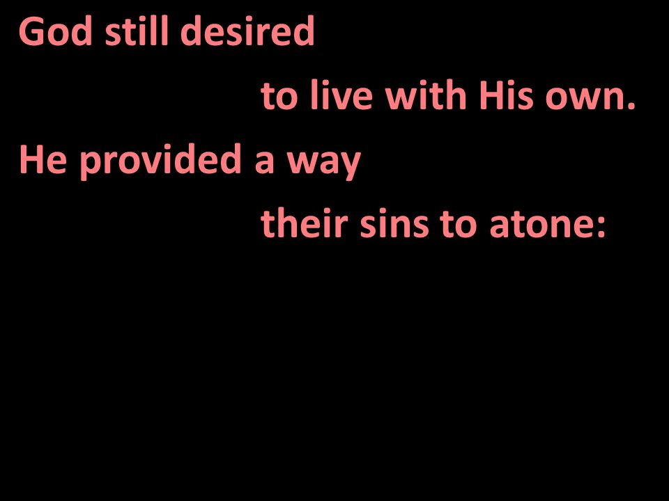 God still desired to live with His own. He provided a way their sins to atone: