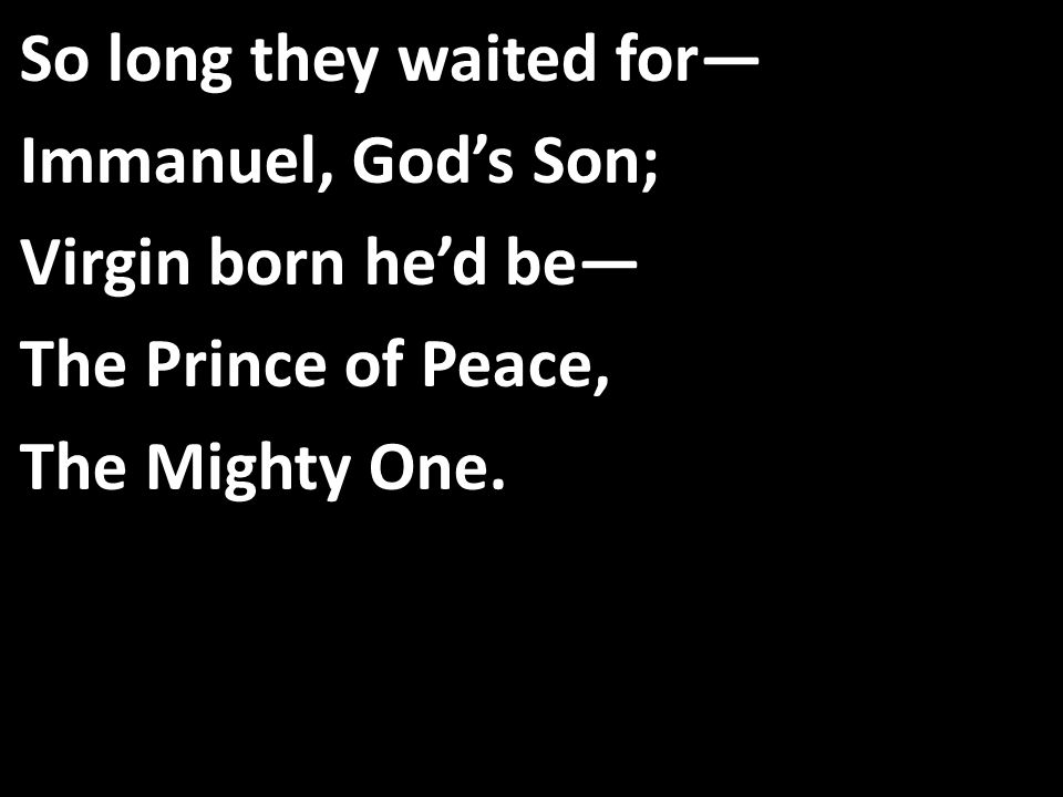 So long they waited for— Immanuel, God's Son; Virgin born he'd be— The Prince of Peace, The Mighty One.