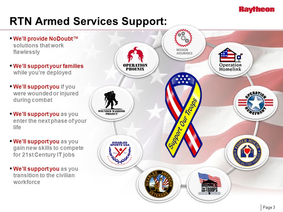 Page 3 RTN Armed Services Support:  We'll provide NoDoubt™ solutions that work flawlessly  We'll support your families while you're deployed  We'll support you if you were wounded or injured during combat  We'll support you as you enter the next phase of your life  We'll support you as you gain new skills to compete for 21st Century IT jobs  We'll support you as you transition to the civilian workforce