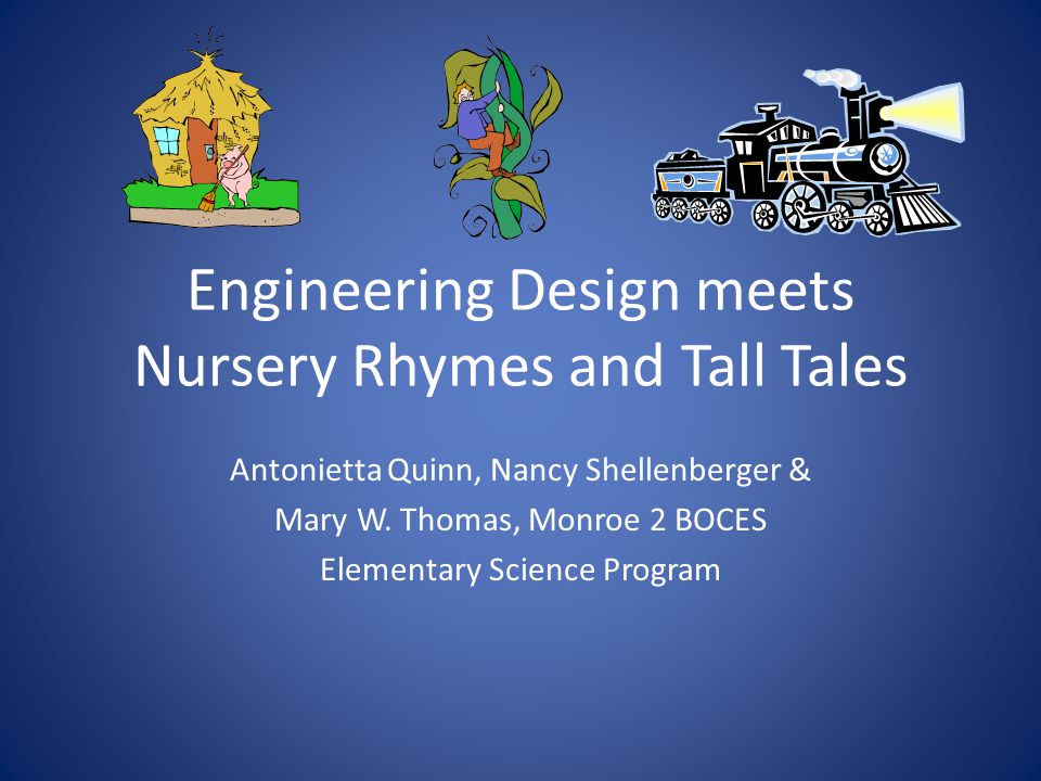Engineering Design meets Nursery Rhymes and Tall Tales Antonietta Quinn, Nancy Shellenberger & Mary W.