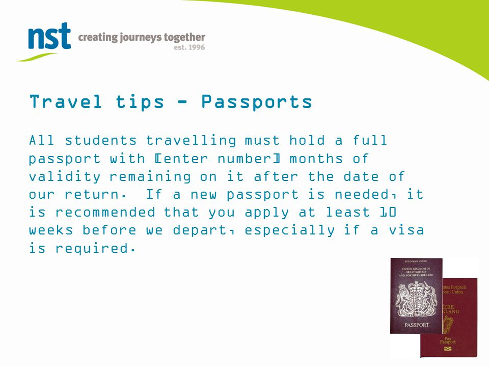 Travel tips - Passports All students travelling must hold a full passport with [enter number] months of validity remaining on it after the date of our return.