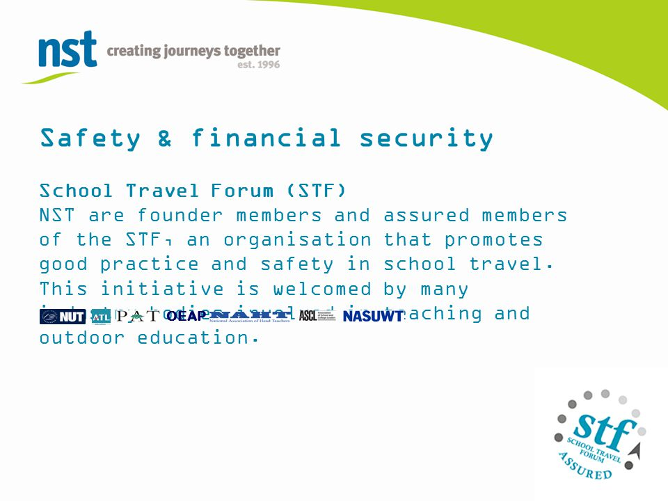 Safety & financial security School Travel Forum (STF) NST are founder members and assured members of the STF, an organisation that promotes good practice and safety in school travel.