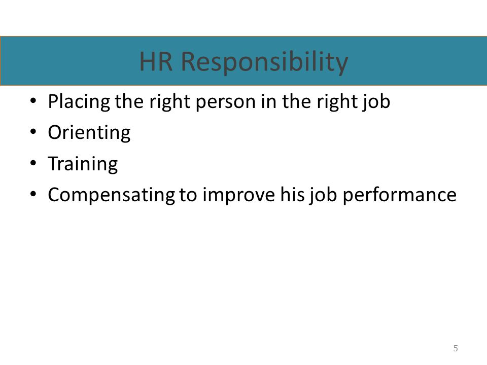 HR Responsibility Placing the right person in the right job Orienting Training Compensating to improve his job performance 5