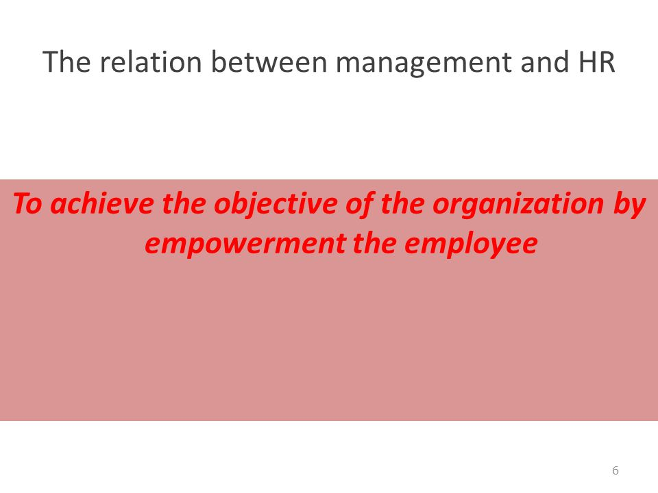 The relation between management and HR To achieve the objective of the organization by empowerment the employee 6