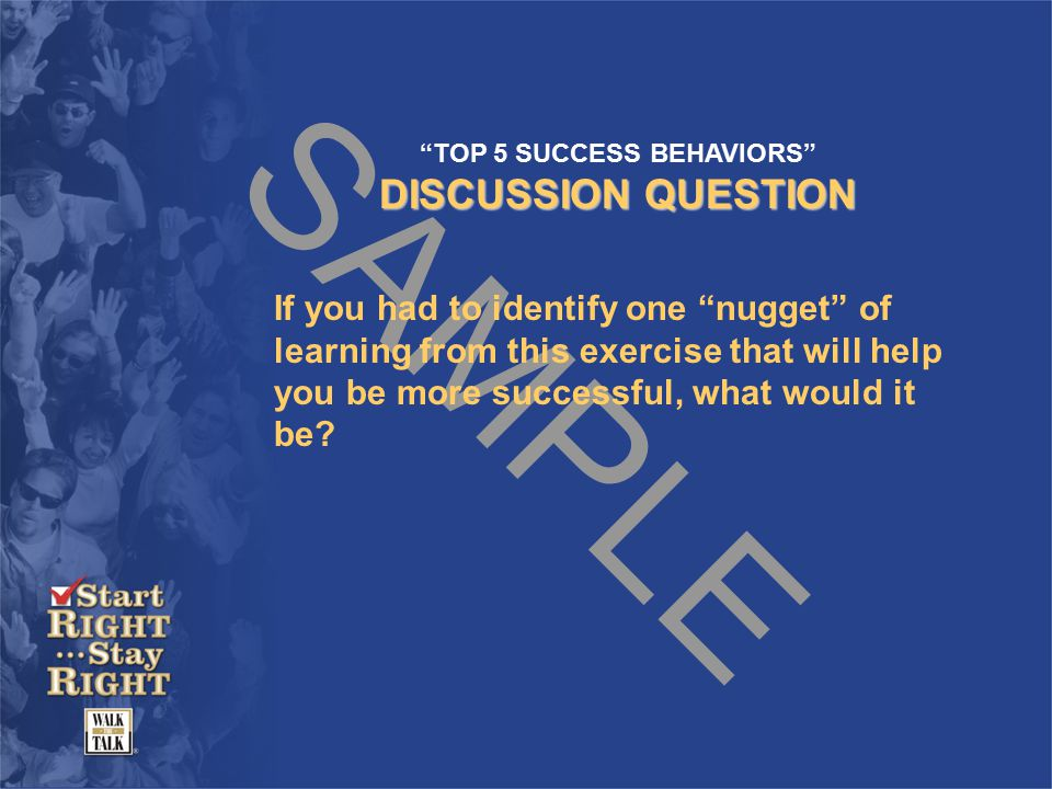 SAMPLE TOP 5 SUCCESS BEHAVIORS DISCUSSION QUESTION If you had to identify one nugget of learning from this exercise that will help you be more successful, what would it be