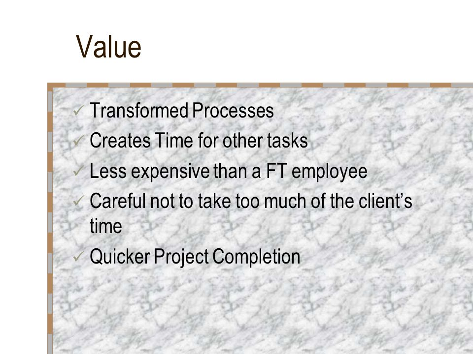Value Transformed Processes Creates Time for other tasks Less expensive than a FT employee Careful not to take too much of the client's time Quicker Project Completion