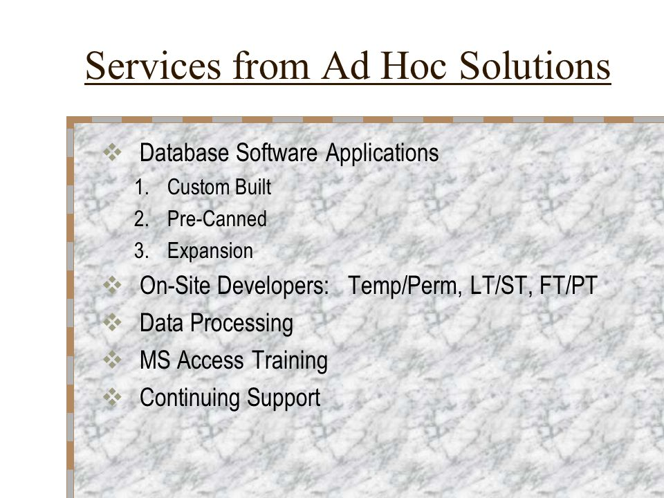 Services from Ad Hoc Solutions  Database Software Applications 1.Custom Built 2.Pre-Canned 3.Expansion  On-Site Developers: Temp/Perm, LT/ST, FT/PT  Data Processing  MS Access Training  Continuing Support
