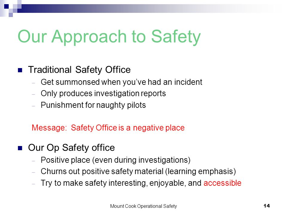 Mount Cook Operational Safety14 Our Approach to Safety Traditional Safety Office  Get summonsed when you've had an incident  Only produces investigation reports  Punishment for naughty pilots Message: Safety Office is a negative place Our Op Safety office  Positive place (even during investigations)  Churns out positive safety material (learning emphasis)  Try to make safety interesting, enjoyable, and accessible
