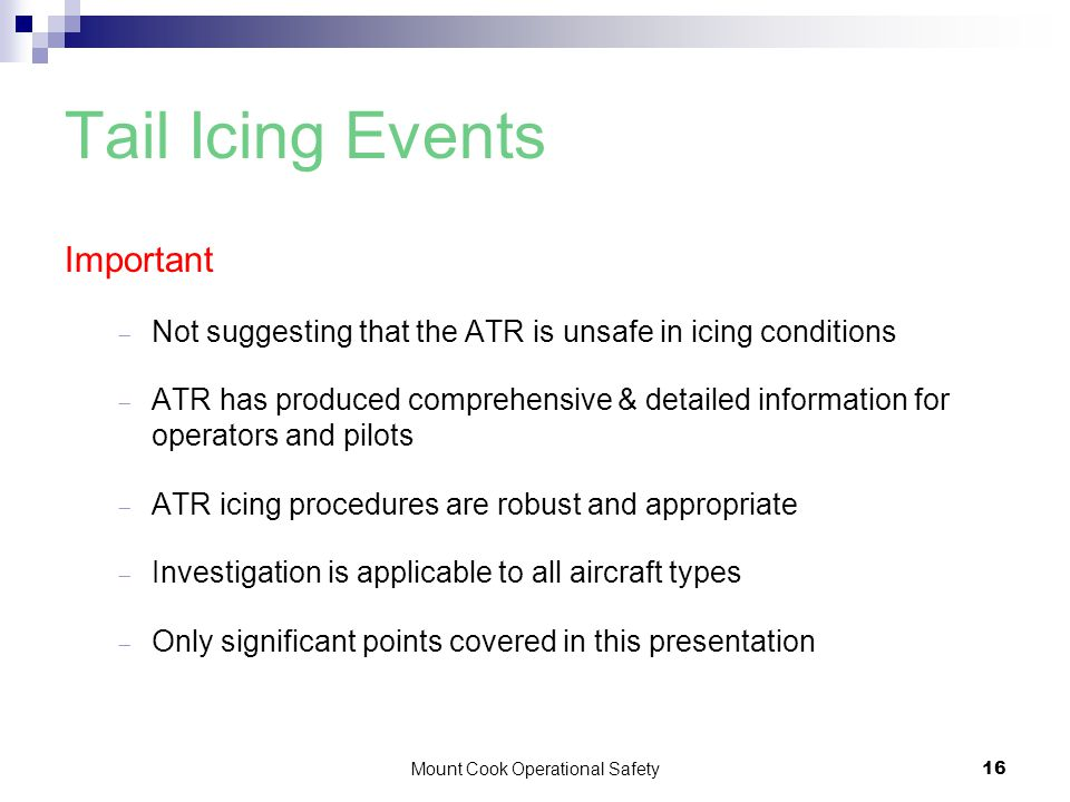 Mount Cook Operational Safety16 Tail Icing Events Important  Not suggesting that the ATR is unsafe in icing conditions  ATR has produced comprehensive & detailed information for operators and pilots  ATR icing procedures are robust and appropriate  Investigation is applicable to all aircraft types  Only significant points covered in this presentation