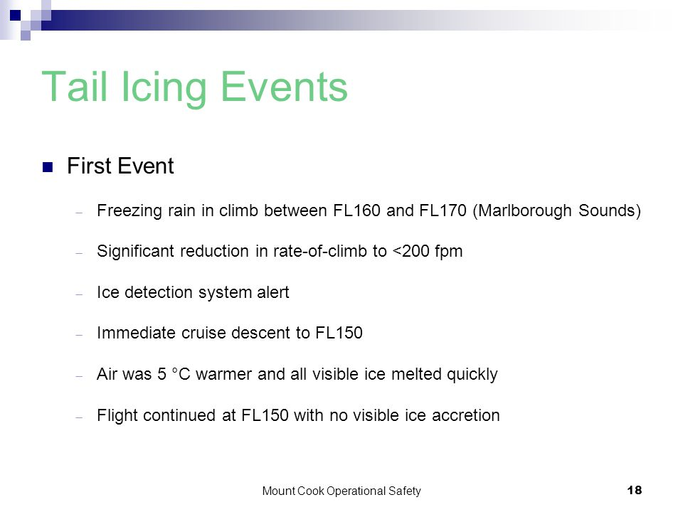 Mount Cook Operational Safety18 Tail Icing Events First Event  Freezing rain in climb between FL160 and FL170 (Marlborough Sounds)  Significant reduction in rate-of-climb to <200 fpm  Ice detection system alert  Immediate cruise descent to FL150  Air was 5 °C warmer and all visible ice melted quickly  Flight continued at FL150 with no visible ice accretion