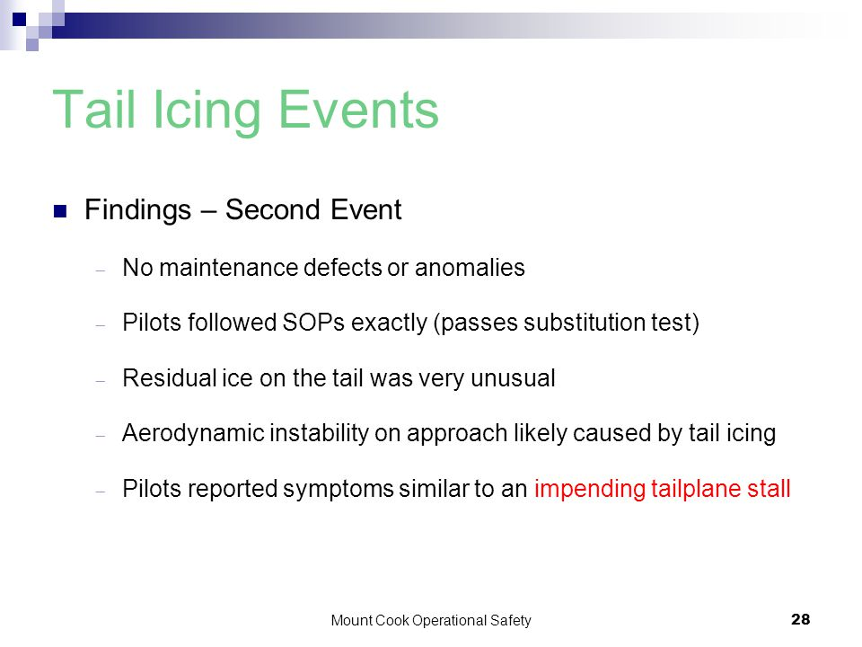 Mount Cook Operational Safety28 Tail Icing Events Findings – Second Event  No maintenance defects or anomalies  Pilots followed SOPs exactly (passes substitution test)  Residual ice on the tail was very unusual  Aerodynamic instability on approach likely caused by tail icing  Pilots reported symptoms similar to an impending tailplane stall