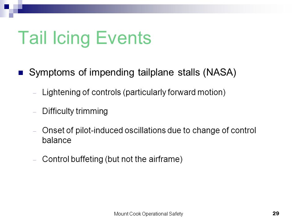 Mount Cook Operational Safety29 Tail Icing Events Symptoms of impending tailplane stalls (NASA)  Lightening of controls (particularly forward motion)  Difficulty trimming  Onset of pilot-induced oscillations due to change of control balance  Control buffeting (but not the airframe)