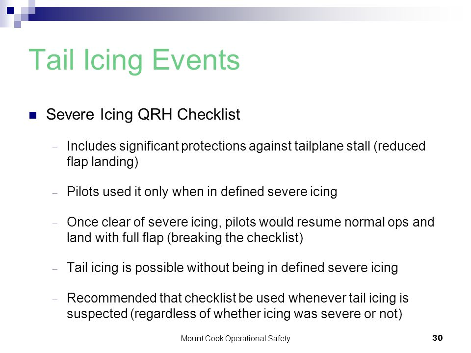 Mount Cook Operational Safety30 Tail Icing Events Severe Icing QRH Checklist  Includes significant protections against tailplane stall (reduced flap landing)  Pilots used it only when in defined severe icing  Once clear of severe icing, pilots would resume normal ops and land with full flap (breaking the checklist)  Tail icing is possible without being in defined severe icing  Recommended that checklist be used whenever tail icing is suspected (regardless of whether icing was severe or not)