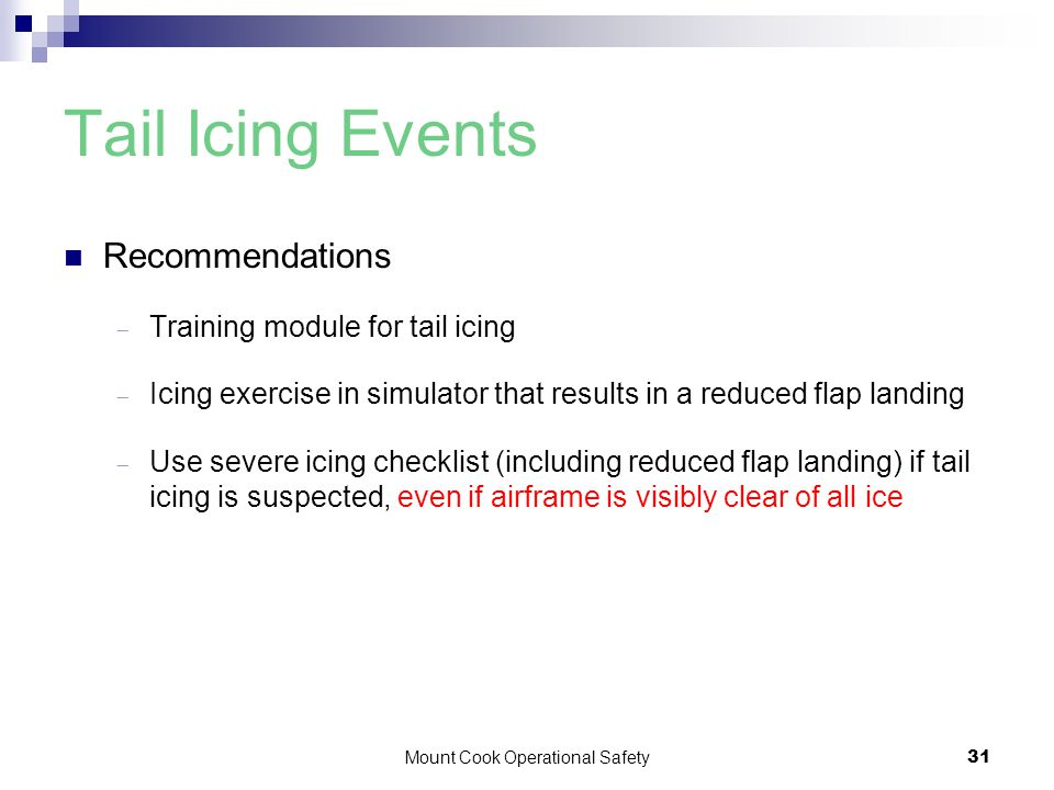 Mount Cook Operational Safety31 Tail Icing Events Recommendations  Training module for tail icing  Icing exercise in simulator that results in a reduced flap landing  Use severe icing checklist (including reduced flap landing) if tail icing is suspected, even if airframe is visibly clear of all ice