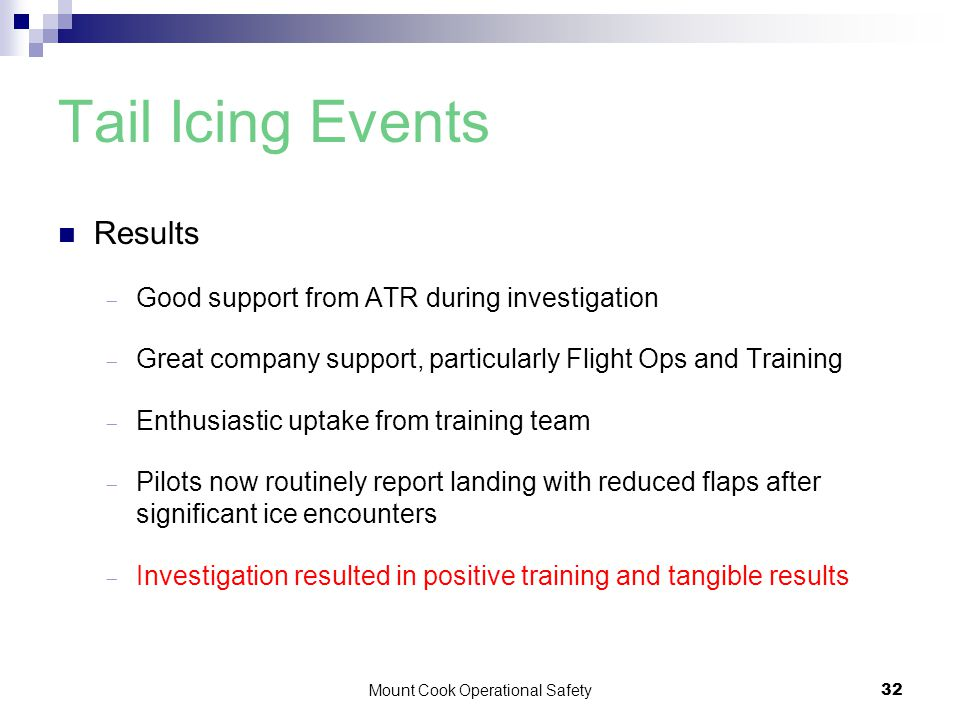 Mount Cook Operational Safety32 Tail Icing Events Results  Good support from ATR during investigation  Great company support, particularly Flight Ops and Training  Enthusiastic uptake from training team  Pilots now routinely report landing with reduced flaps after significant ice encounters  Investigation resulted in positive training and tangible results