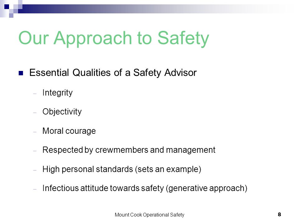 Mount Cook Operational Safety8 Our Approach to Safety Essential Qualities of a Safety Advisor  Integrity  Objectivity  Moral courage  Respected by crewmembers and management  High personal standards (sets an example)  Infectious attitude towards safety (generative approach)
