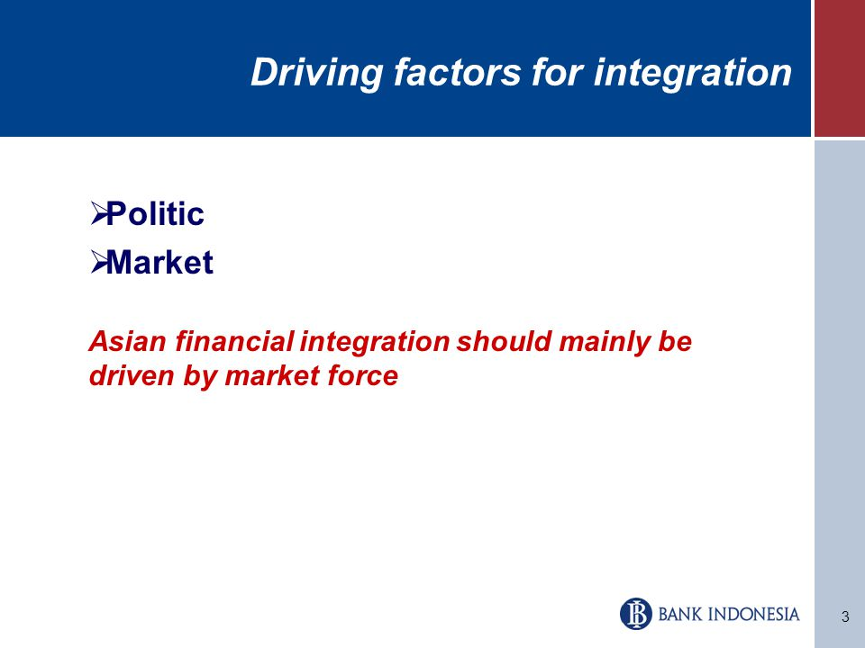 3 Driving factors for integration  Politic  Market Asian financial integration should mainly be driven by market force