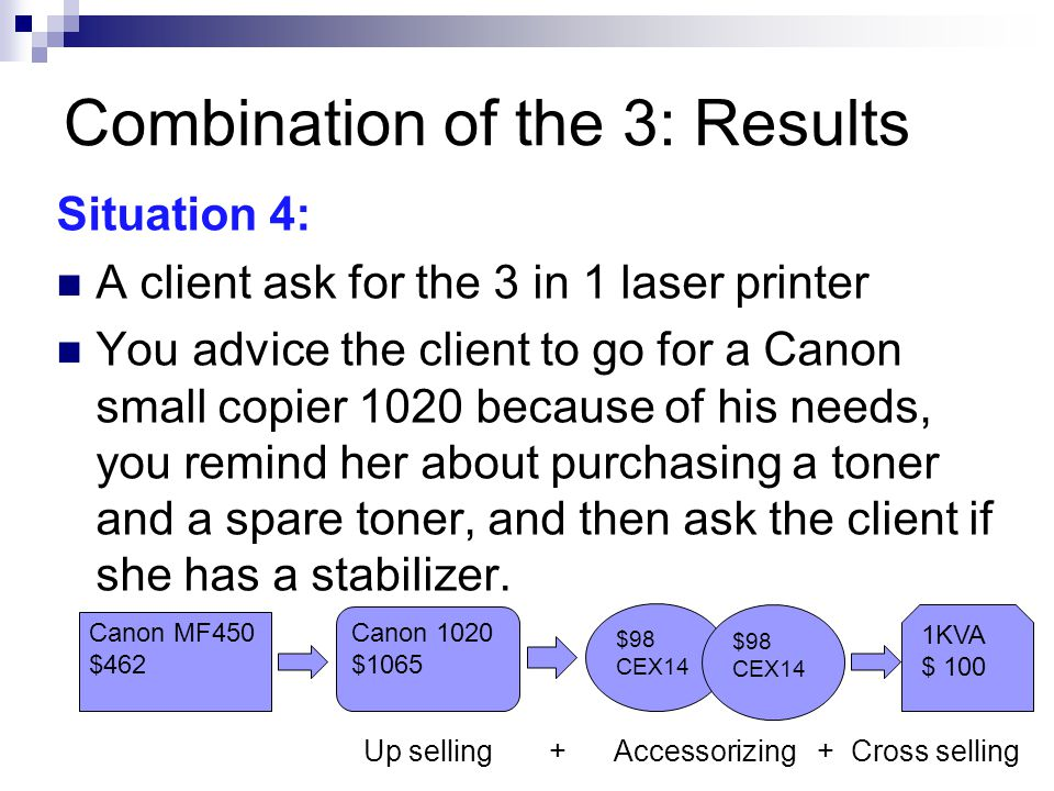 Combination of the 3: Results Situation 4: A client ask for the 3 in 1 laser printer You advice the client to go for a Canon small copier 1020 because of his needs, you remind her about purchasing a toner and a spare toner, and then ask the client if she has a stabilizer.
