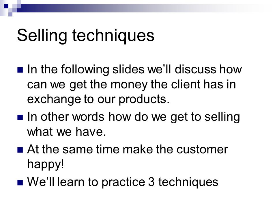 Selling techniques In the following slides we'll discuss how can we get the money the client has in exchange to our products.