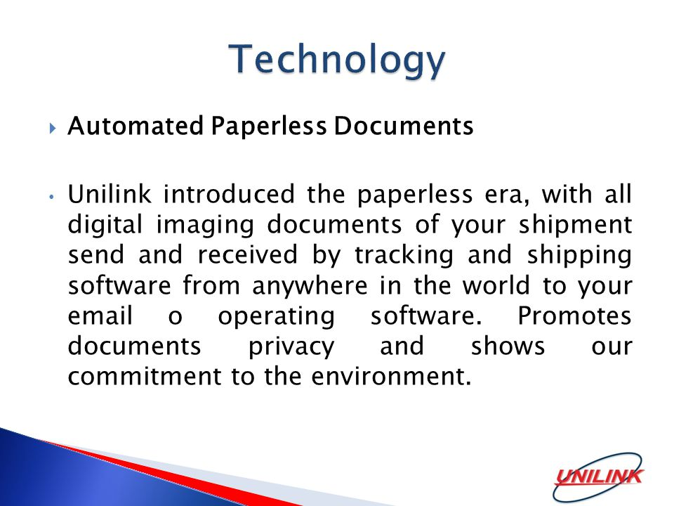 Automated Paperless Documents Unilink introduced the paperless era, with all digital imaging documents of your shipment send and received by tracking and shipping software from anywhere in the world to your  o operating software.
