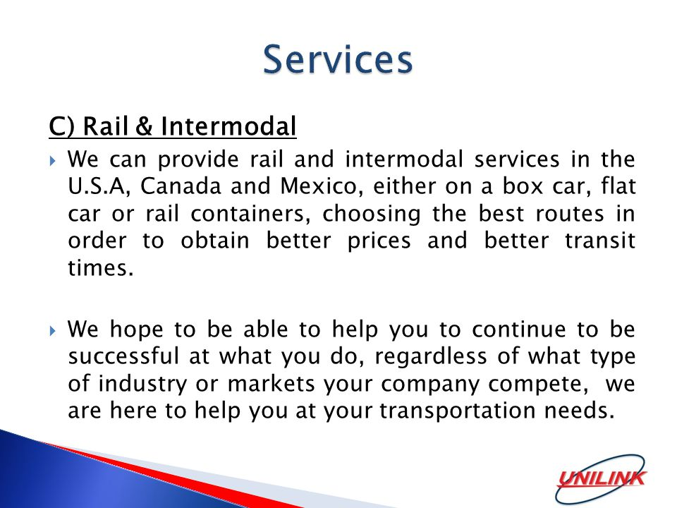C) Rail & Intermodal  We can provide rail and intermodal services in the U.S.A, Canada and Mexico, either on a box car, flat car or rail containers, choosing the best routes in order to obtain better prices and better transit times.