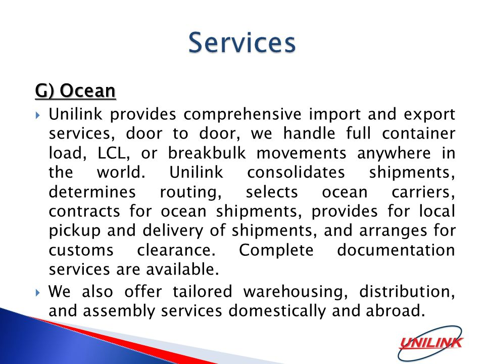 G) Ocean  Unilink provides comprehensive import and export services, door to door, we handle full container load, LCL, or breakbulk movements anywhere in the world.