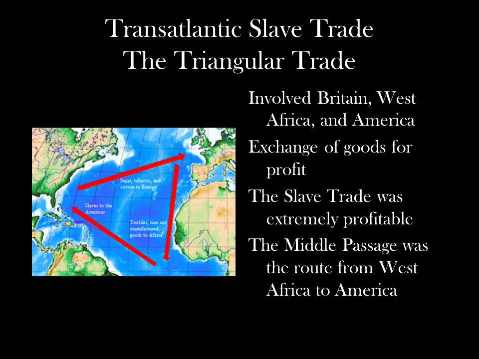 Transatlantic Slave Trade The Triangular Trade Involved Britain, West Africa, and America Exchange of goods for profit The Slave Trade was extremely profitable The Middle Passage was the route from West Africa to America