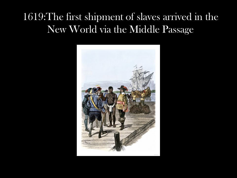 1619:The first shipment of slaves arrived in the New World via the Middle Passage