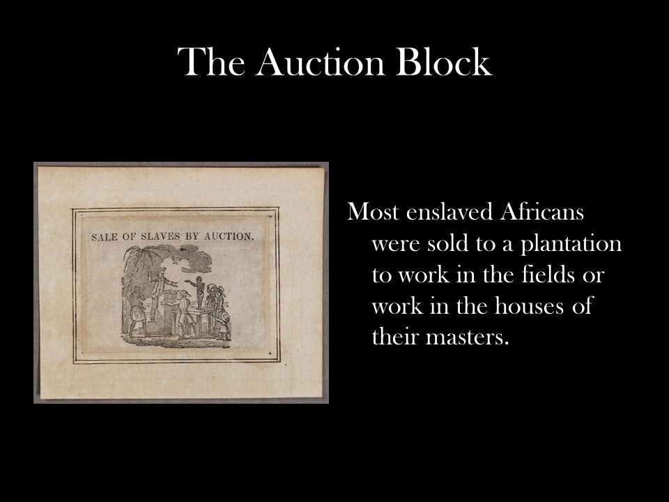 The Auction Block Most enslaved Africans were sold to a plantation to work in the fields or work in the houses of their masters.