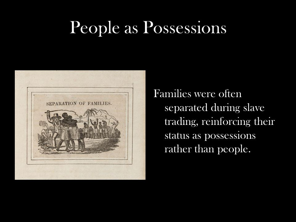 People as Possessions Families were often separated during slave trading, reinforcing their status as possessions rather than people.