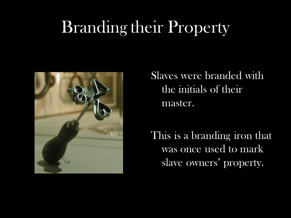 Branding their Property Slaves were branded with the initials of their master.