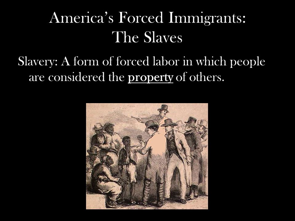 America's Forced Immigrants: The Slaves Slavery: A form of forced labor in which people are considered the property of others.
