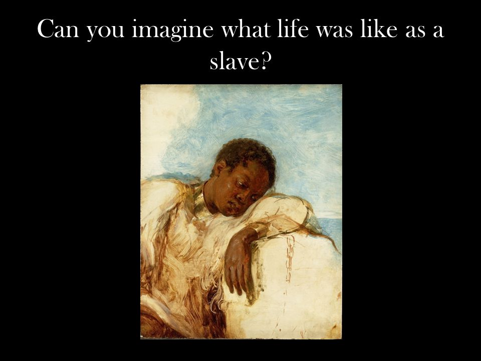 Can you imagine what life was like as a slave