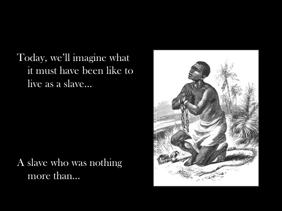 Today, we'll imagine what it must have been like to live as a slave… A slave who was nothing more than…