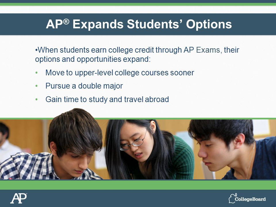 When students earn college credit through AP Exams, their options and opportunities expand: Move to upper-level college courses sooner Pursue a double major Gain time to study and travel abroad AP ® Expands Students' Options