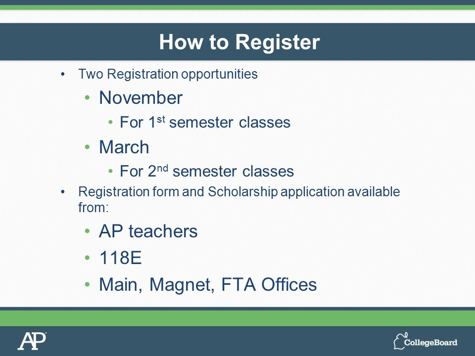 Two Registration opportunities November For 1 st semester classes March For 2 nd semester classes Registration form and Scholarship application available from: AP teachers 118E Main, Magnet, FTA Offices How to Register