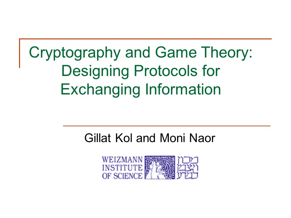 Cryptography and Game Theory: Designing Protocols for Exchanging Information Gillat Kol and Moni Naor