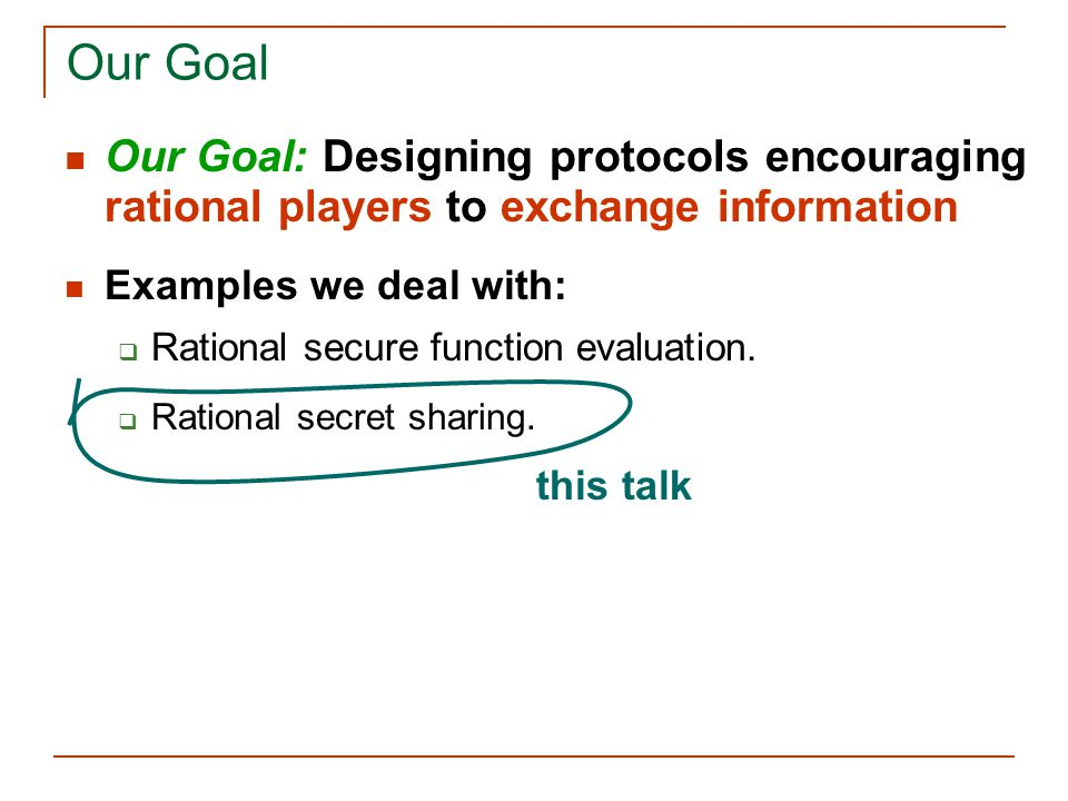 Our Goal Our Goal: Designing protocols encouraging rational players to exchange information Examples we deal with:  Rational secure function evaluation.