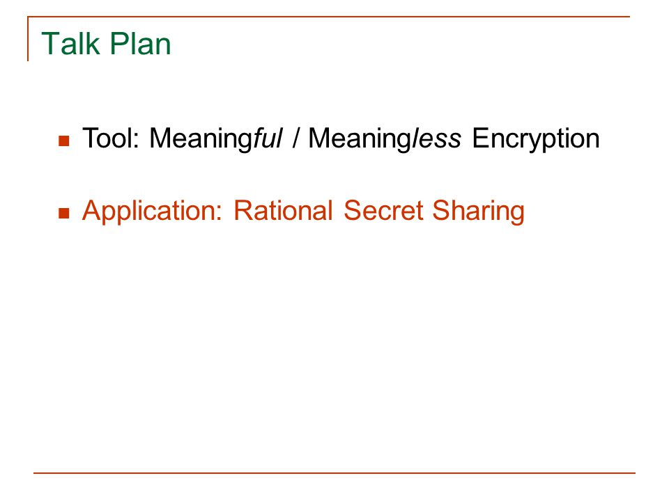 Talk Plan Tool: Meaningful / Meaningless Encryption Application: Rational Secret Sharing