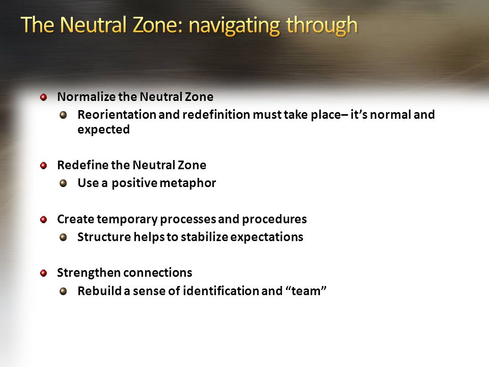 Normalize the Neutral Zone Reorientation and redefinition must take place– it's normal and expected Redefine the Neutral Zone Use a positive metaphor Create temporary processes and procedures Structure helps to stabilize expectations Strengthen connections Rebuild a sense of identification and team