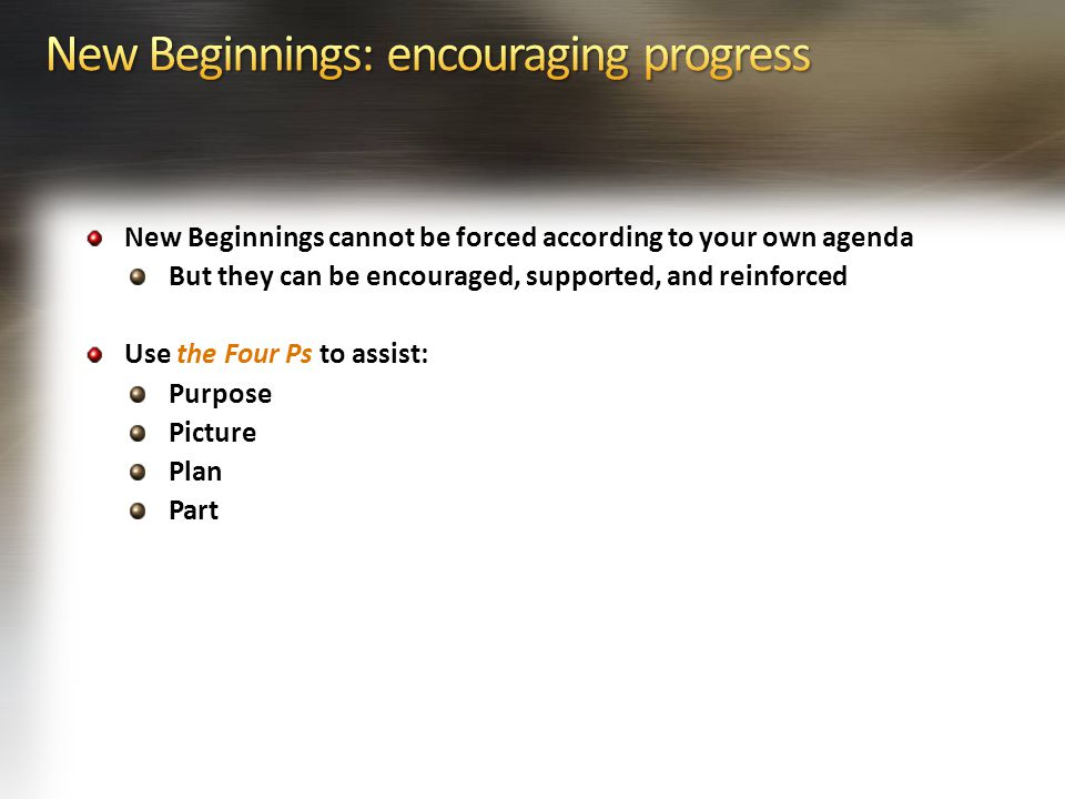 New Beginnings cannot be forced according to your own agenda But they can be encouraged, supported, and reinforced Use the Four Ps to assist: Purpose Picture Plan Part