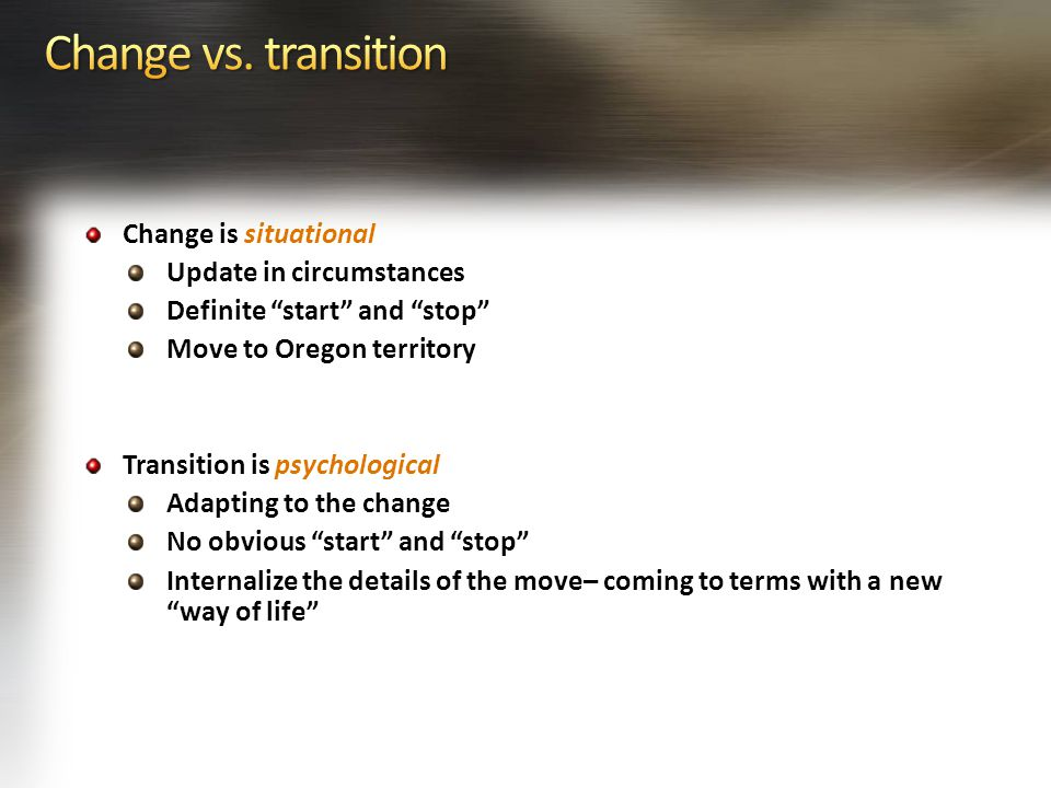 Change is situational Update in circumstances Definite start and stop Move to Oregon territory Transition is psychological Adapting to the change No obvious start and stop Internalize the details of the move– coming to terms with a new way of life