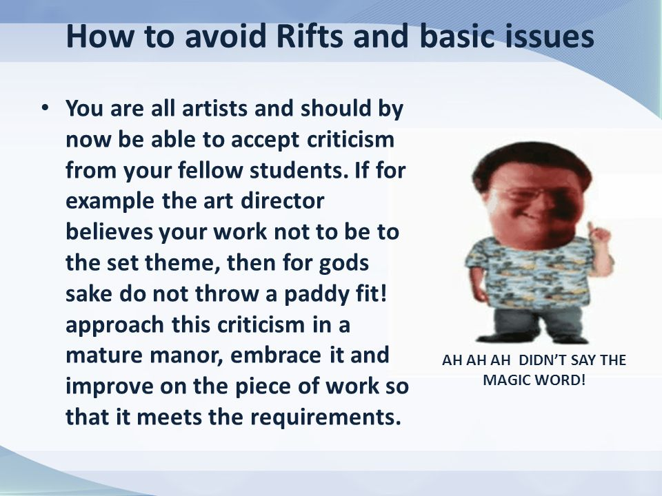 How to avoid Rifts and basic issues You are all artists and should by now be able to accept criticism from your fellow students.