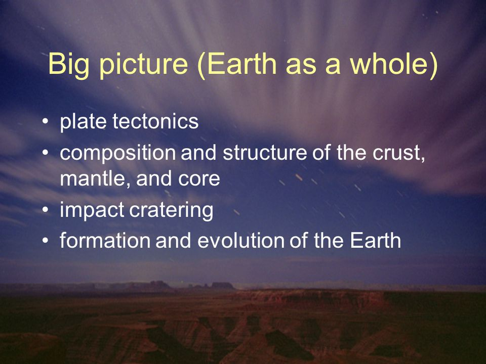 Big picture (Earth as a whole) plate tectonics composition and structure of the crust, mantle, and core impact cratering formation and evolution of the Earth