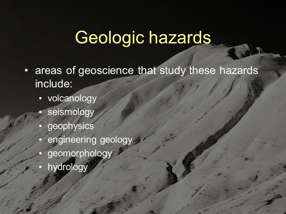 Geologic hazards areas of geoscience that study these hazards include: volcanology seismology geophysics engineering geology geomorphology hydrology