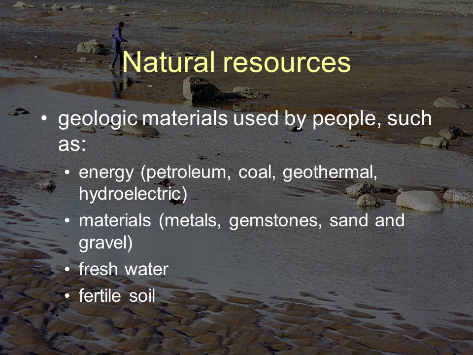 Natural resources geologic materials used by people, such as: energy (petroleum, coal, geothermal, hydroelectric) materials (metals, gemstones, sand and gravel) fresh water fertile soil