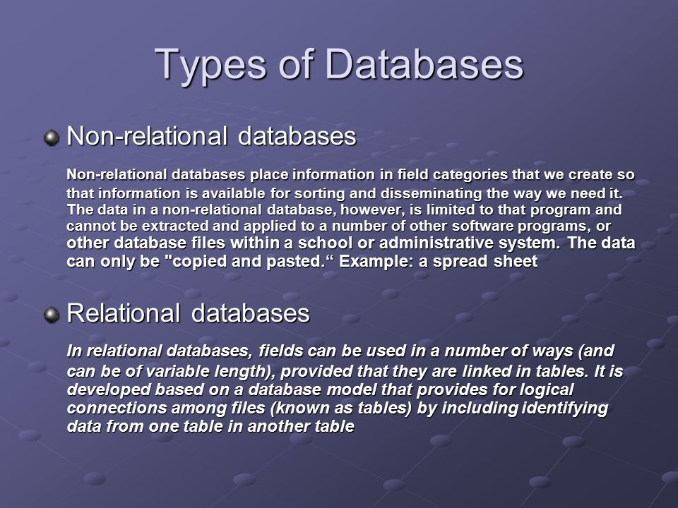 Types of Databases Non-relational databases Non-relational databases place information in field categories that we create so that information is available for sorting and disseminating the way we need it.